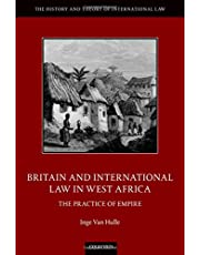 Britain and International Law in West Africa: The Practice of Empire (The History and Theory of International Law)