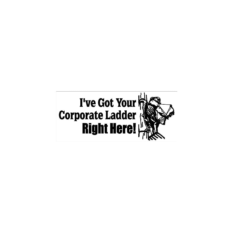 10 Ive Got Your Corporate Ladder Right Here printed vinyl decal sticker for any smooth surface such as windows bumpers laptops or any smooth surface.