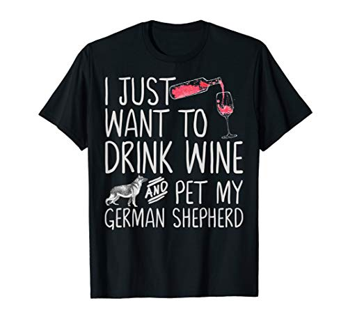 I Just Want To Drink Wine And Pet My German Shepherd Funny T-Shirt