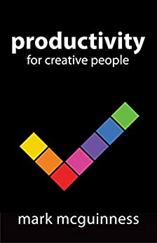 """Productivity for Creative People: How to Get Creative Work Done in an """"Always on"""" World by [McGuinness, Mark]"""