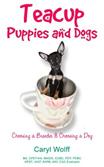 Teacup Puppies and Dogs:  Choosing a Breeder and Choosing a Dog by [Wolff, Caryl]