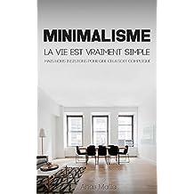 Minimalisme: guide complet pour la vie minimaliste, comment décapoter votre maison, simplifiez votre vie et vivez une vie significative ... (French Edition)