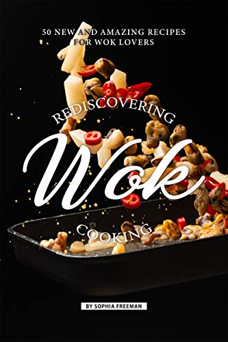 Rediscovering Wok Cooking: 50 New and Amazing Recipes for Wok Lovers