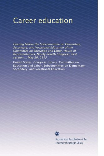 Career education: Hearing before the Subcommittee on Elementary, Secondary, and Vocational Education of the Committee on Education and Labor, House of ... Congress, first session ... May 20, 1975