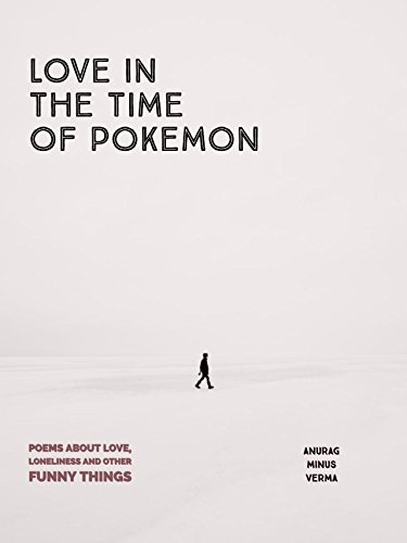 Love in the time of Pokemon: Poems about love, loneliness and other funny things.