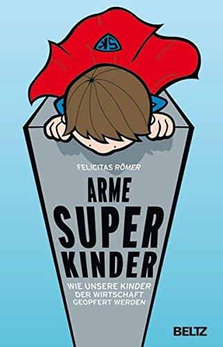Arme Superkinder: Wie unsere Kinder der Wirtschaft geopfert werden