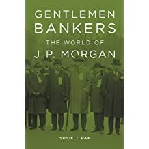 Gentlemen Bankers: The World of J. P. Morgan (Harvard Studies in Business History)
