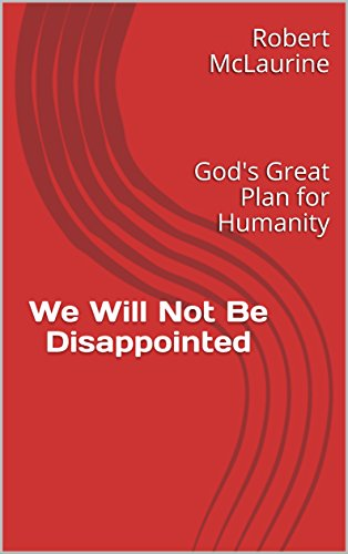 Gods Great Plan - We Will Not Be Disappointed: God's Great Plan for Humanity
