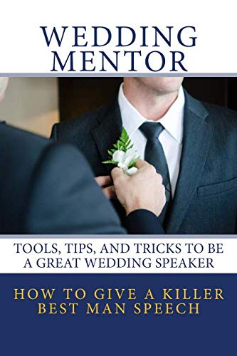How To Give A Killer Best Man Speech: Tools, Tips, and Tricks to be a Great Wedding Speaker (The Wedding Mentor) (Volume 1) (Best Wedding Speeches Bride)