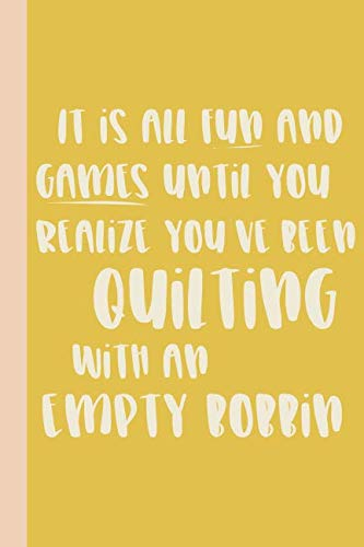 It is All Fun and Games Until You Realize You've Been Quilting With An Empty Bobbin: Lined Notebook for Quilters with Funny Quilting Quote on the Yellow Cover ()