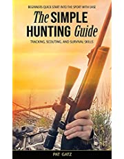The Simple Hunting Guide: Beginners Quick Start Into The Sport With Ease - Tracking, Scouting, And Survival Skills