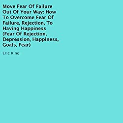 Move Fear of Failure Out of Your Way: How to Overcome Fear of Failure, Rejection, to Having Happiness
