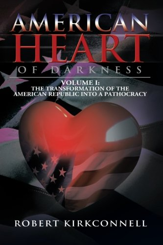 American Heart of Darkness: Volume I: The Transformation of the American Republic into a Pathocracy (Volume 1)
