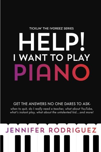 Help! I Want to Play Piano: Get the Answers No One Dares to Ask - When to Quit, Do I Really Need a Teacher, What About YouTube, What's Instant Play, ... and more! (Ticklin' the Ivoreez Series) (How To Really Play The Piano)
