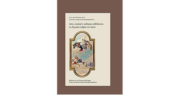 Arte, ciudad y culturas nobiliarias en España siglos XV-XIX : 31 Biblioteca de Historia del Arte: Amazon.es: Sazatornil Ruiz, Luis, Urquízar Herrera, Antonio: Libros