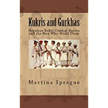 Kukris and Gurkhas: Nepalese Kukri Combat Knives and the Men Who Wield Them (Knives, Swords, and Bayonets: A World History of Edged Weapon Warfare Book 1)