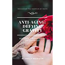 Anti-Aging Defying Gravity: Rediscover The Fountain Of Youth: Skin Hacks & Beauty Tips To Age Gracefully
