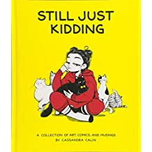 Still Just Kidding: A Collection of Art, Comics, and Musings by Cassandra Calin