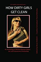 How Dirty Girls Get Clean: An Anthology of Wicked Woman Writes, Art and Subversive Scholarship Paperback