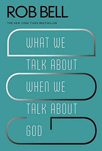 What We Talk About When We Talk About God (Rob Bell Love Wins)