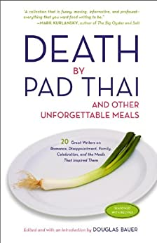 Death by Pad Thai: And Other Unforgettable Meals by [Bauer, Douglas]