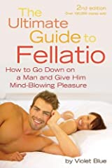 The Ultimate Guide to Fellatio: How to Go Down on a Man and Give Him Mind-Blowing Pleasure (Ultimate Guides (Cleis)) Paperback