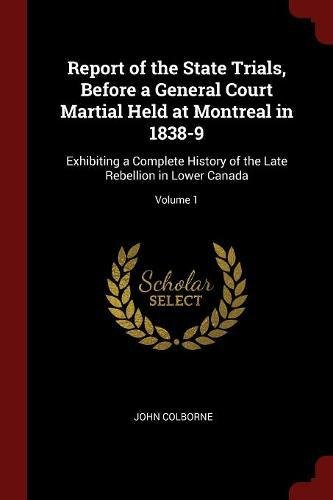 Download Report of the State Trials, Before a General Court Martial Held at Montreal in 1838-9: Exhibiting a Complete History of the Late Rebellion in Lower Canada; Volume 1 pdf
