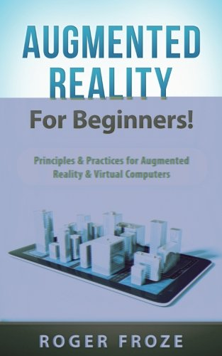 Read Online Augmented Reality For Beginners!: Principles & Practices for Augmented Reality & Virtual Computers ebook