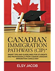 Canadian Immigration Pathways (CIP)*: Smart Tips and Guidelines for Students and Professionals from a Senior Canadian Immigration Consultant