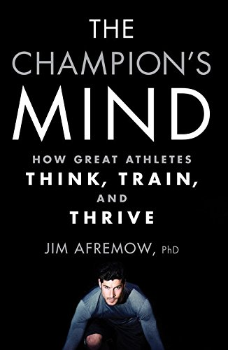 The Champion's Mind - How Great Athletes Think, Train, and Thrive - Jim Afremow