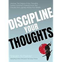 Discipline Your Thoughts: Uncover The Origins of Your Thoughts, Correct Common Thinking Errors, and Critically and Logically Assess Your Beliefs