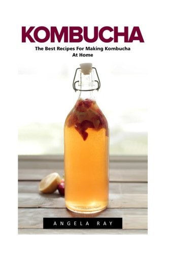 Kombucha: The Best Recipes For Making Kombucha At Home! (Kombucha Recipes, How to Make Kombucha, Fermented Drinks)
