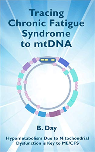 Tracing Chronic Fatigue Syndrome to mtDNA: Hypometabolism due to Mitochondrial Dysfunction is Key to ME/CFS by [Day, B]