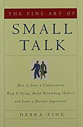 The Fine Art of Small Talk: How To Start a Conversation, Keep It Going, Build Networking Skills -- and Leave a Positive Impression!