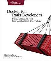 Docker for Rails Developers: Build, Ship, and Run Your Applications Everywhere Front Cover