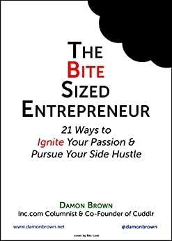 The Bite-Sized Entrepreneur: 21 Ways to Ignite Your Passion & Pursue Your Side Hustle (The Bite-Sized Entrepreneur Series) by [Brown, Damon]