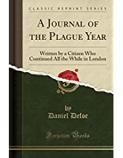 A Journal of the Plague Year: Being Observations or Memorials of the Most Remarkable Occurrences, as Well Publick as Private, Which Happened in London ... Great Visitation in 1665 (Classic Reprint)