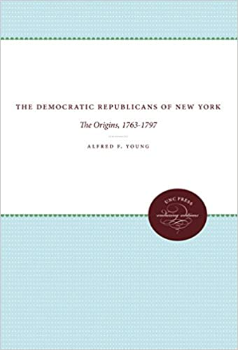 The Democratic Republicans of New York: The Origins, 1763-1797 (Published for the Omohundro Institute of Early American History and Culture, Williamsburg, Virginia)