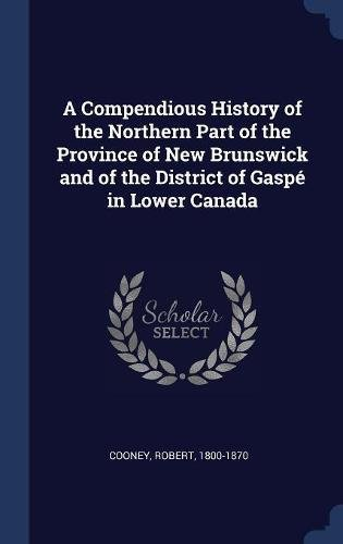 A Compendious History of the Northern Part of the Province of New Brunswick and of the District of Gaspé in Lower Canada ebook