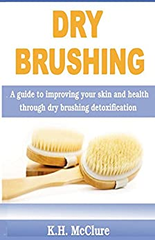 Dry Brushing: A guide to improving your skin and health through dry brushing detoxification by [McClure, K.]