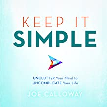 Keep It Simple: Unclutter Your Mind to Uncomplicate Your Life