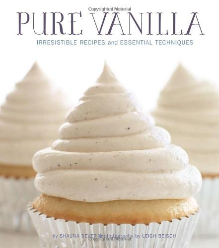 Pure Vanilla: Irresistible Recipes and Essential Techniques by Shauna Sever (Illustrated, 6 Nov 2012) Hardcover