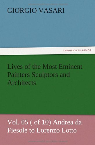 Lives of the Most Eminent Painters Sculptors and Architects Vol. 05 ( of 10) Andrea da Fiesole to Lorenzo Lotto pdf