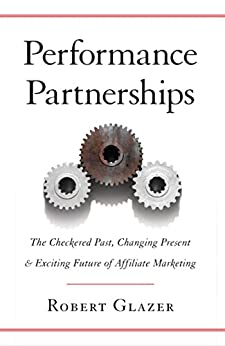 Performance Partnerships: The Checkered Past, Changing Present and Exciting Future of Affiliate Marketing by [Glazer, Robert]