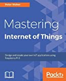 Mastering Internet of Things: Design and create your own IoT applications using Raspberry Pi 3