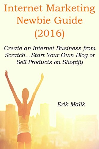 INTERNET MARKETING NEWBIE GUIDE (2016): Create an Internet Business from Scratch…Start Your Own Blog or Sell Products on Shopify