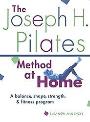 The Joseph H. Pilates Method at Home: A Balance, Shape, Strength, and Fitness Program