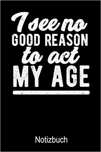 I See No Good Reason To Act My Age Notizbuch Mit Spruch Notizbuch