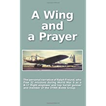 A Wing and a Prayer: The Personal Narrative of Ralph Freund Who Flew 32 Missions Over Europe During WWII
