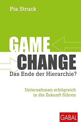 Game Change: Das Ende der Hierarchie?: Unternehmen erfolgreich in die Zukunft führen (Dein Business)